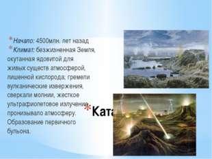 Катархейская эра Начало: 4500млн. лет назад Климат: безжизненная Земля, окута