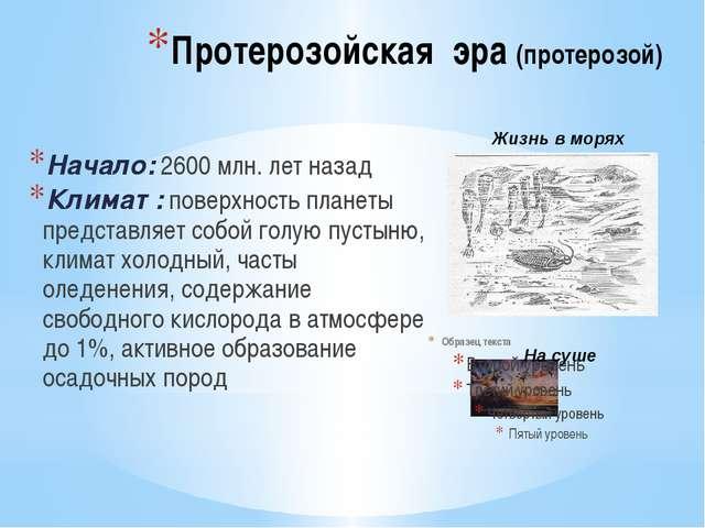 Протерозойская эра (протерозой) Начало: 2600 млн. лет назад Климат : поверхно...