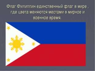 Флаг Филиппин единственный флаг в мире , где цвета меняются местами в мирное