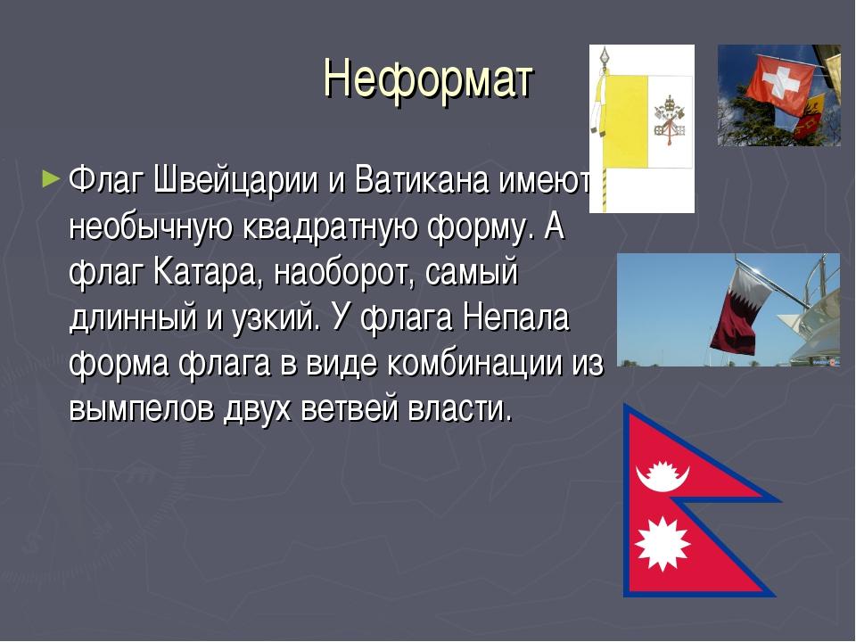 Неформат Флаг Швейцарии и Ватикана имеют необычную квадратную форму. А флаг К...