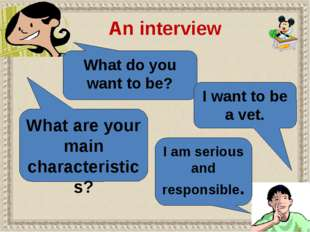 What do you want to be? I want to be a vet. An interview What are your main c
