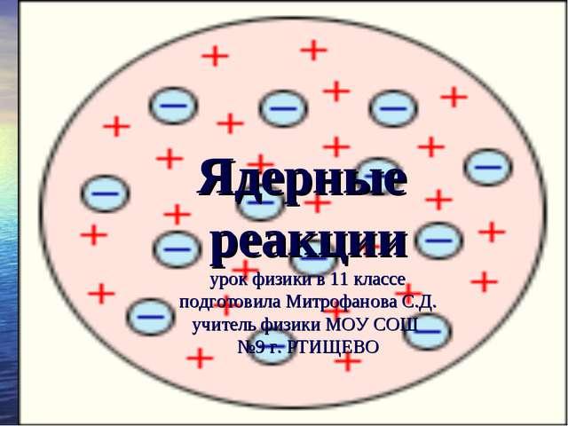 Ядерные реакции урок физики в 11 классе подготовила Митрофанова С.Д. учитель...