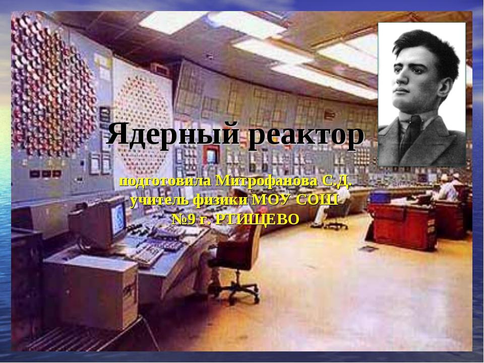 Ядерный реактор подготовила Митрофанова С.Д. учитель физики МОУ СОШ №9 г. РТИ...