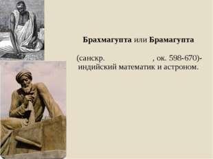 Брахмагупта илиБрамагупта (санскр.ब्रह्मगुप्त, ок.598-670)-индийский мате
