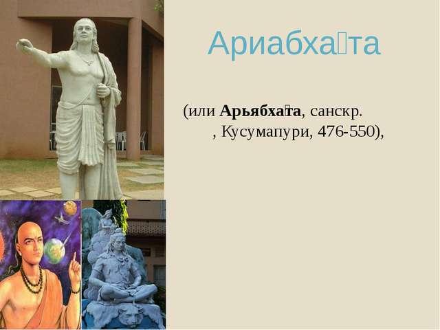 Ариабха́та (илиАрьябха́та,санскр.आर्यभट,Кусумапури,476-550),
