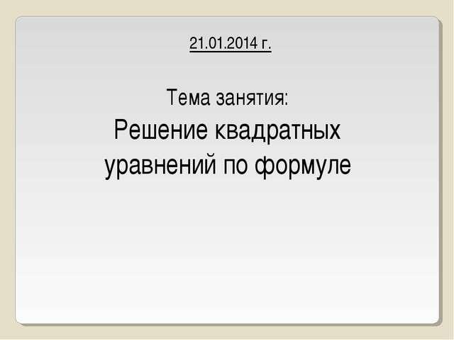 21.01.2014 г. Тема занятия: Решение квадратных уравнений по формуле