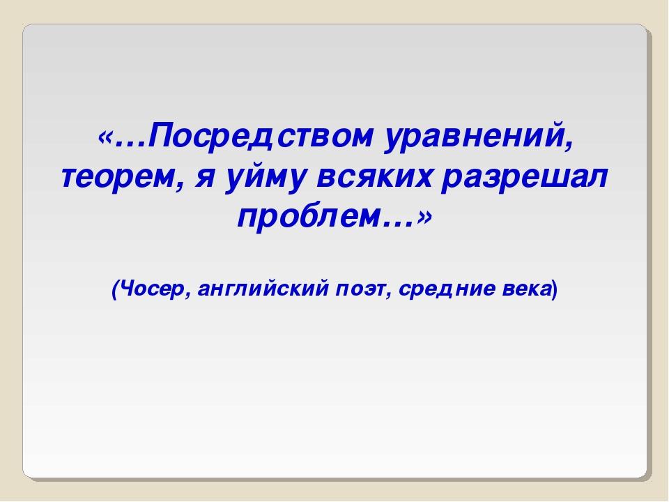 «…Посредством уравнений, теорем, я уйму всяких разрешал проблем…» (Чосер, анг...