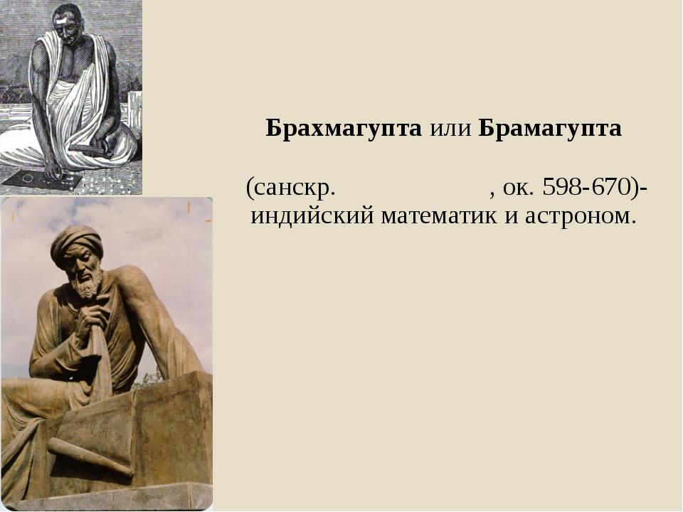 Брахмагупта илиБрамагупта (санскр.ब्रह्मगुप्त, ок.598-670)-индийский мате...