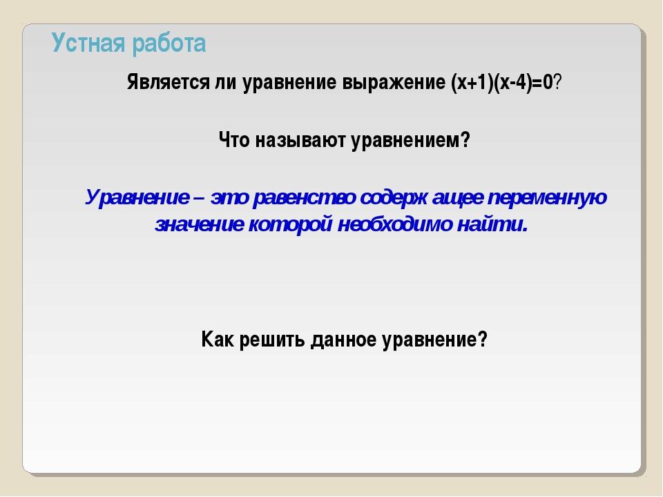 Устная работа Является ли уравнение выражение (х+1)(х-4)=0? Что называют урав...