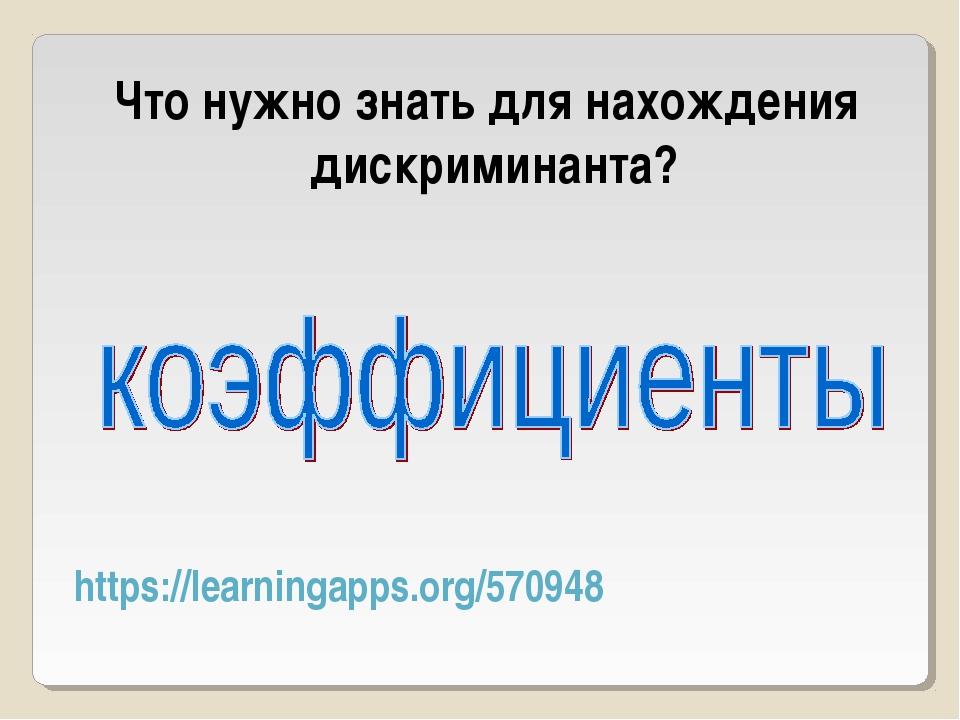 https://learningapps.org/570948 Что нужно знать для нахождения дискриминанта?