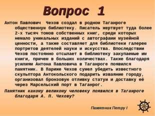 Вопрос 1 Антон Павлович Чехов создал в родном Таганроге общественную библиоте