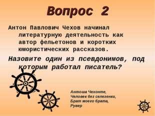 Вопрос 2 Антон Павлович Чехов начинал литературную деятельность как автор фел