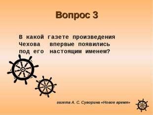 Вопрос 3 газета А. С. Суворина «Новое время» В какой газете произведения Чех