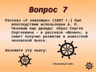 Вопрос 7 Рассказ «У знакомых» (1897 г.) был впоследствии использован А. П. Че