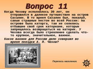 Вопрос 11 Когда Чехову исполнилось 30 лет, он отправился в далекое путешестви