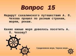 Вопрос 15 Маршрут сахалинского путешествия А. П. Чехова прошел по разным стра