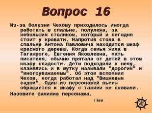 Вопрос 16 Из-за болезни Чехову приходилось иногда работать в спальне, полулеж