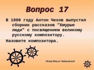 """Вопрос 17 В 1890 году Антон Чехов выпустил сборник рассказов """"Хмурые люди"""" с"""