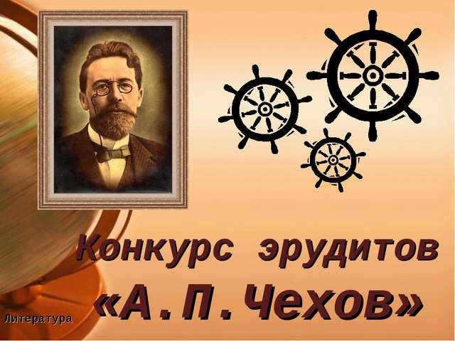 Конкурс эрудитов «А.П.Чехов» Литература