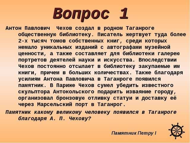 Вопрос 1 Антон Павлович Чехов создал в родном Таганроге общественную библиоте...