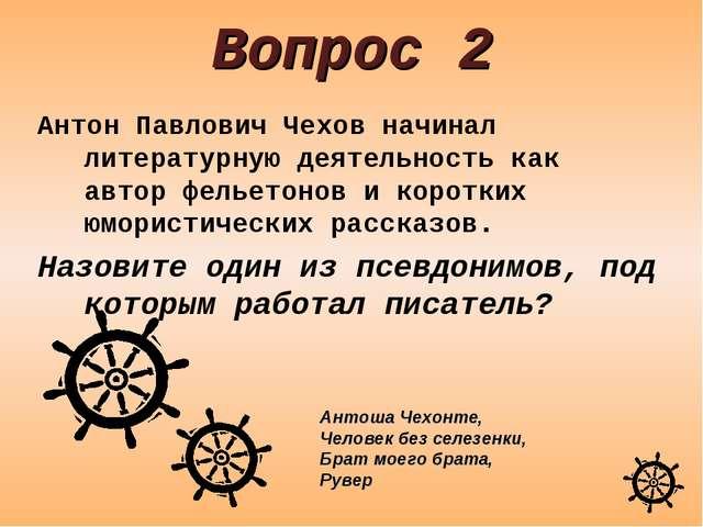 Вопрос 2 Антон Павлович Чехов начинал литературную деятельность как автор фел...