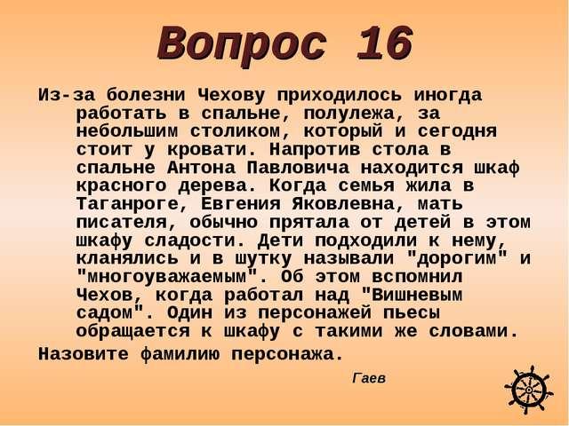 Вопрос 16 Из-за болезни Чехову приходилось иногда работать в спальне, полулеж...