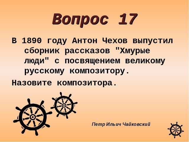 """Вопрос 17 В 1890 году Антон Чехов выпустил сборник рассказов """"Хмурые люди"""" с..."""