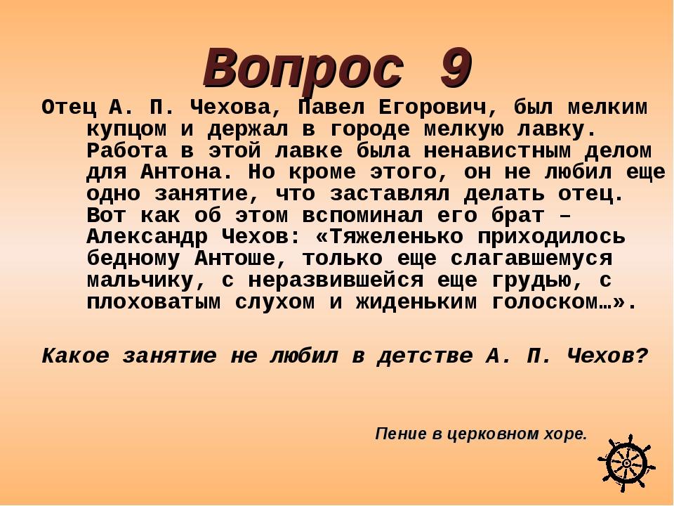 Вопрос 9 Отец А. П. Чехова, Павел Егорович, был мелким купцом и держал в горо...