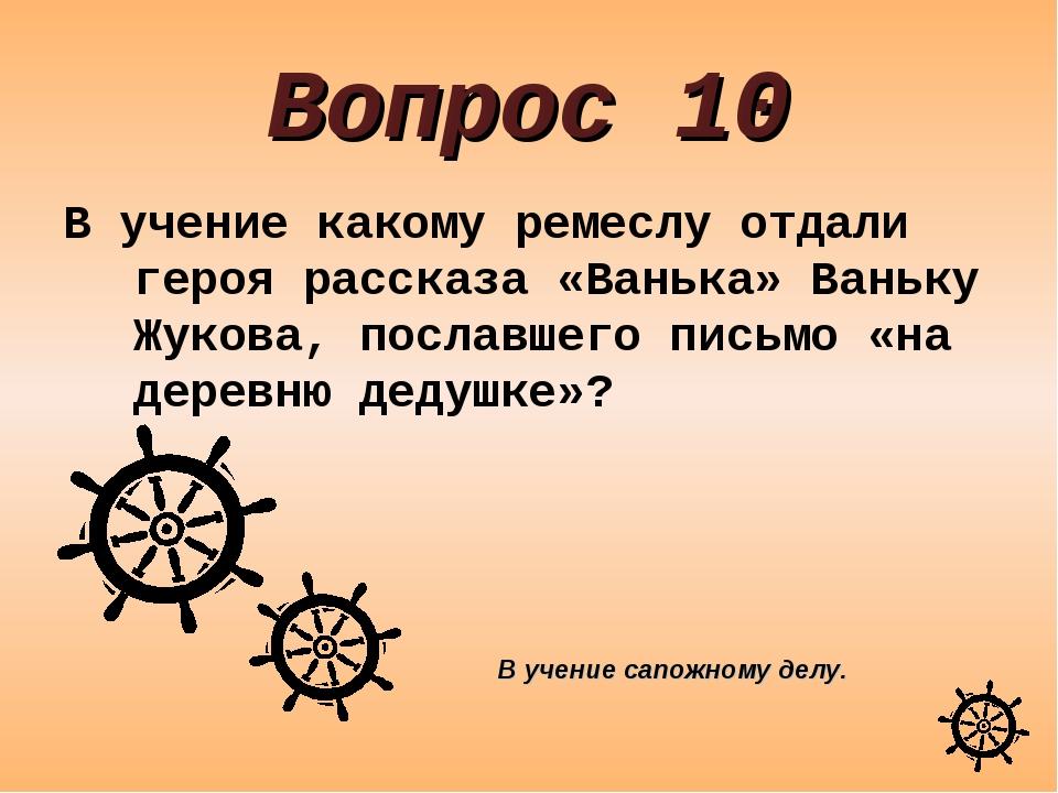 Вопрос 10 В учение какому ремеслу отдали героя рассказа «Ванька» Ваньку Жуков...