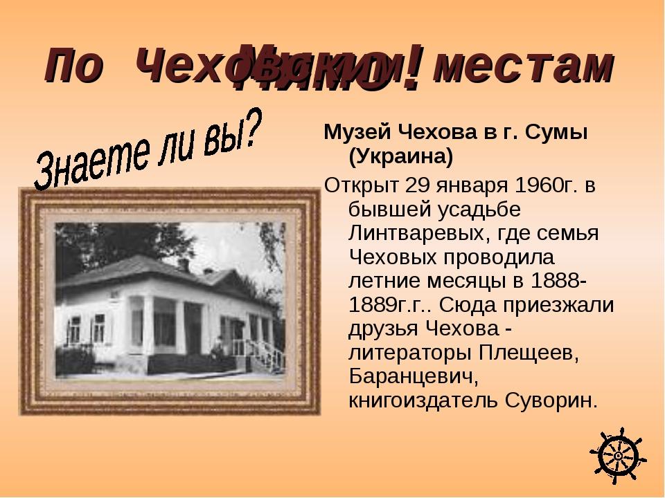 Мимо! Музей Чехова в г. Сумы (Украина) Открыт 29 января 1960г. в бывшей усадь...
