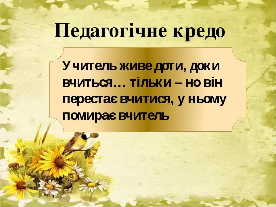 Педагогічне кредо Учитель живе доти, доки вчиться… тільки – но він перестає...