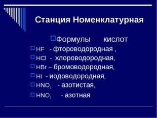 Станция Номенклатурная Формулы кислот HF - фтороводородная , HCl - хлороводо