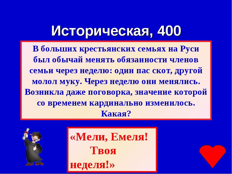 Историческая, 400 «Мели, Емеля! Твоя неделя!»