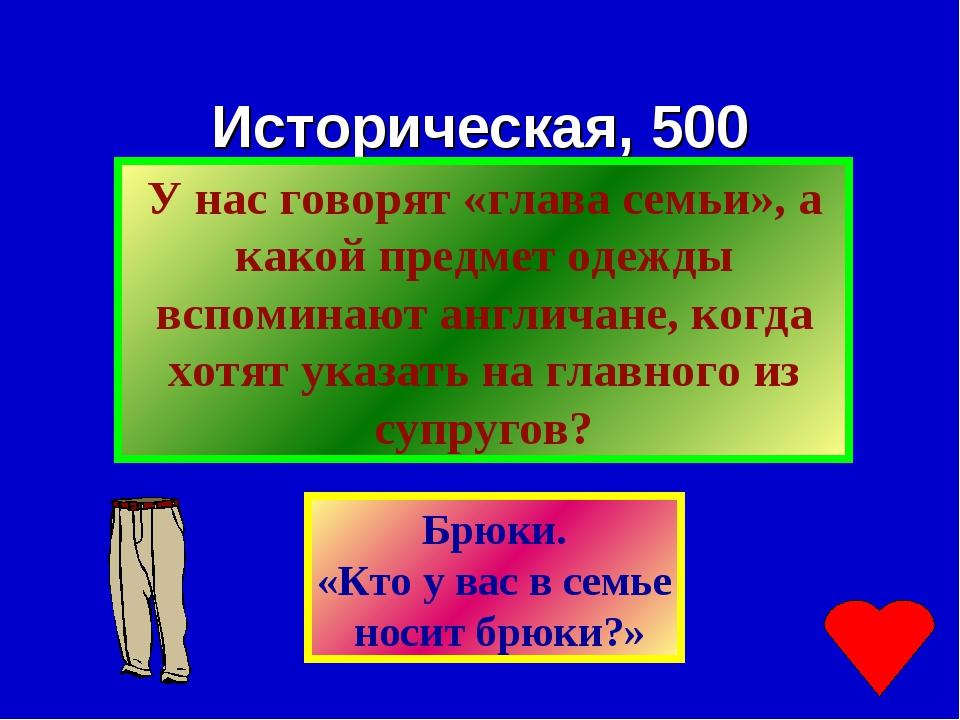 Историческая, 500 Брюки. «Кто у вас в семье носит брюки?»