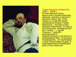 Савва Иванович Мамонтов (1841 – 1918) – потомственный купец, выросший в пром