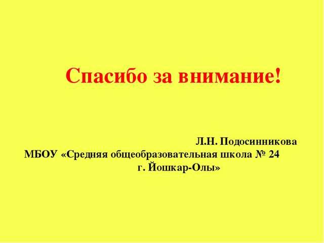 Спасибо за внимание! Л.Н. Подосинникова МБОУ «Средняя общеобразовательная шко...