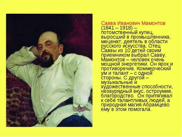 Савва Иванович Мамонтов (1841 – 1918) – потомственный купец, выросший в пром...