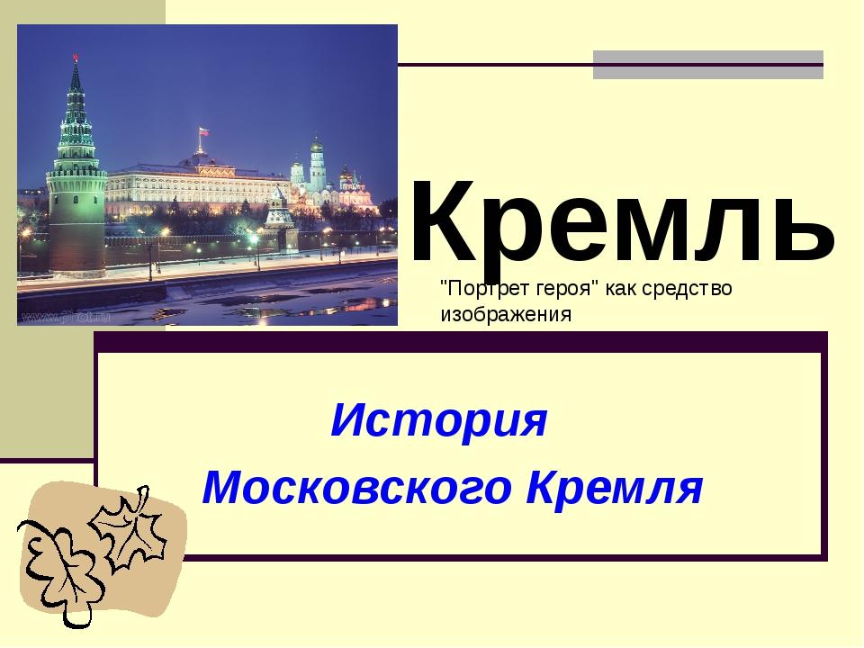 """История Московского Кремля Кремль """"Портрет героя"""" как средство изображения"""
