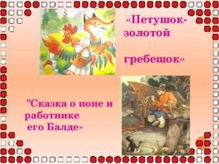 """«Петушок-золотой гребешок» """"Сказка о попе и работнике его Балде»"""