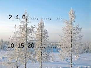 2, 4, 6, …, …., …. 10, 15, 20, …, …, ….