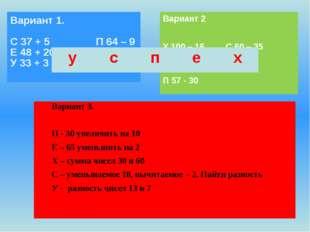 Вариант 3. П - 30 увеличить на 10 Е – 65 уменьшить на 2 Х – сумма чисел 30 и