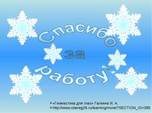 «Гимнастика для глаз» Галкина И. А. http://www.obereg29.ru/learning/more/?SEC