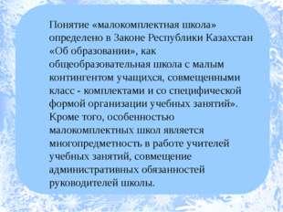 Понятие «малокомплектная школа» определено в Законе Республики Казахстан «Об