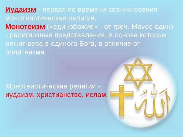 Иудаизм - первая по времени возникновения монотеистическая религия. Монотеизм...