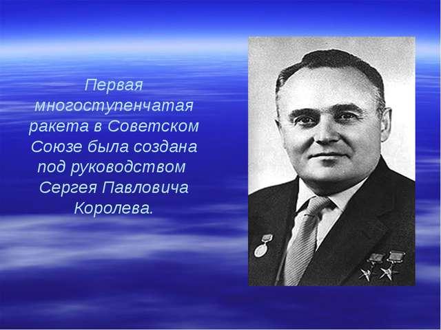 Первая многоступенчатая ракета в Советском Союзе была создана под руководство...