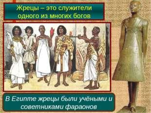 Жрецы – это служители одного из многих богов В Египте жрецы были учёными и со