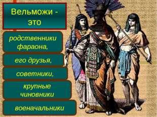 Вельможи - это родственники фараона, его друзья, советники, крупные чиновники