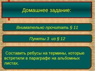 Домашнее задание: Внимательно прочитать § 11 Пункты 3 из § 12 Составить ребус