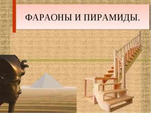 ФАРАОНЫ И ПИРАМИДЫ.