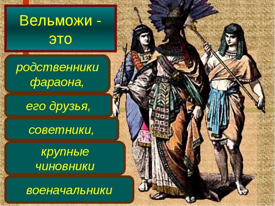 Вельможи - это родственники фараона, его друзья, советники, крупные чиновники...